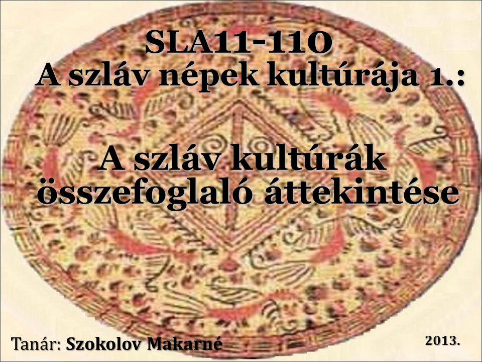 SLA 11-110 A szláv népek kultúrája 1.: A szláv kultúrák összefoglaló áttekintése Tanár: Szokolov Makarné 2013.