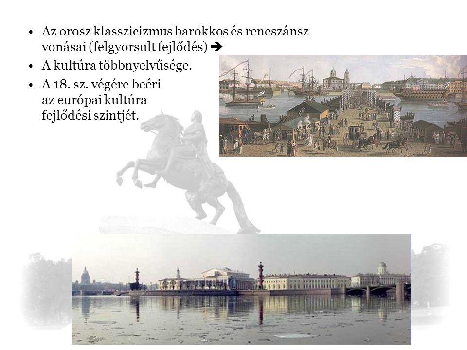 Az orosz klasszicizmus barokkos és reneszánsz vonásai (felgyorsult fejlődés)  A kultúra többnyelvűsége. A 18. sz. végére beéri az európai kultúra fej