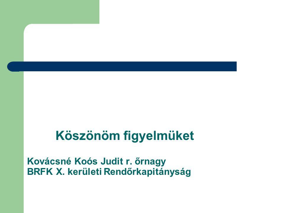 Köszönöm figyelmüket Kovácsné Koós Judit r. őrnagy BRFK X. kerületi Rendőrkapitányság
