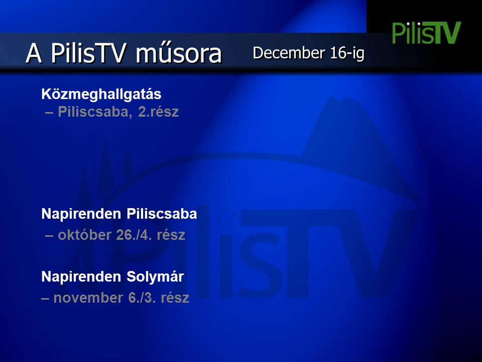 Közmeghallgatás – Piliscsaba, 2.rész Napirenden Piliscsaba – október 26./4. rész Napirenden Solymár – november 6./3. rész A PilisTV műsora December 16