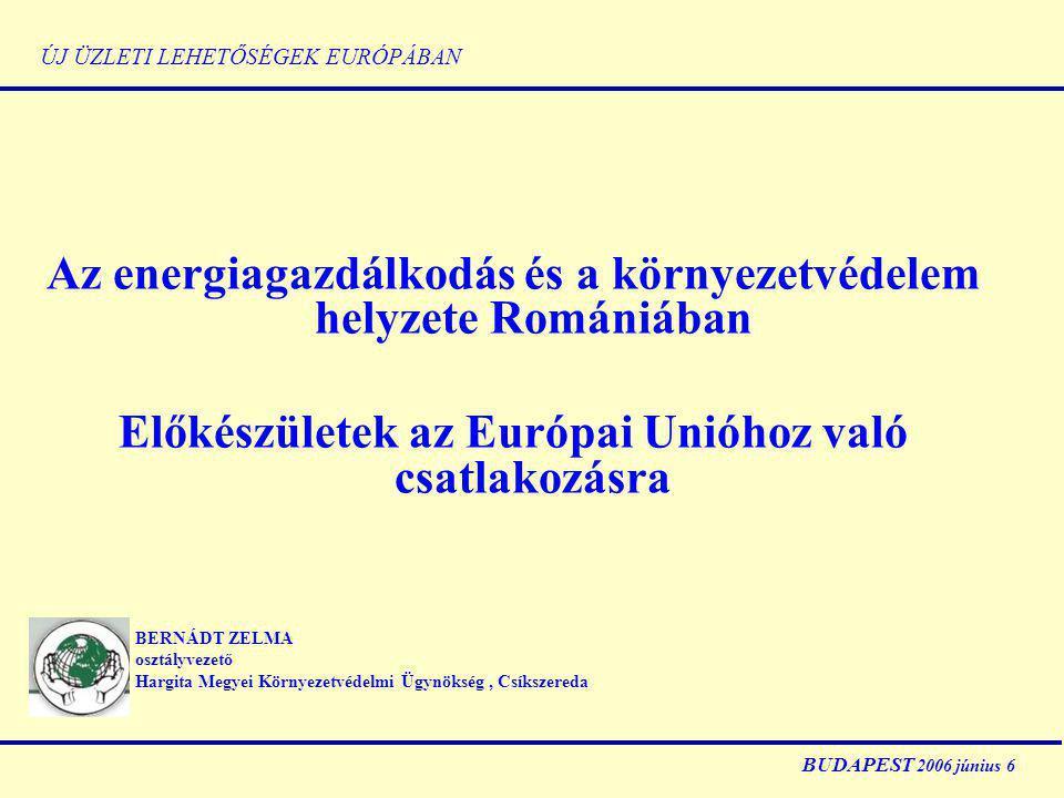 ÚJ ÜZLETI LEHETŐSÉGEK EURÓPÁBAN Az energiagazdálkodás és a környezetvédelem helyzete Romániában Előkészületek az Európai Unióhoz való csatlakozásra BERNÁDT ZELMA osztályvezető Hargita Megyei Környezetvédelmi Ügynökség, Csíkszereda BUDAPEST 2006 június 6