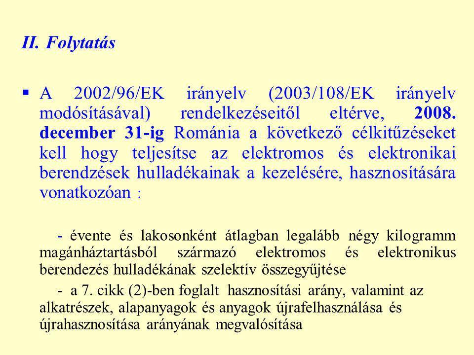 II. Folytatás  A 2002/96/EK irányelv (2003/108/EK irányelv modósításával) rendelkezéseitől eltérve, 2008. december 31-ig Románia a következő célkitűz