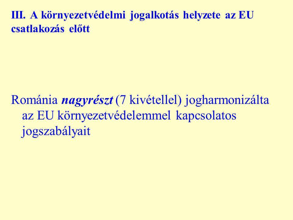 III. A környezetvédelmi jogalkotás helyzete az EU csatlakozás előtt Románia nagyrészt (7 kivétellel) jogharmonizálta az EU környezetvédelemmel kapcsol