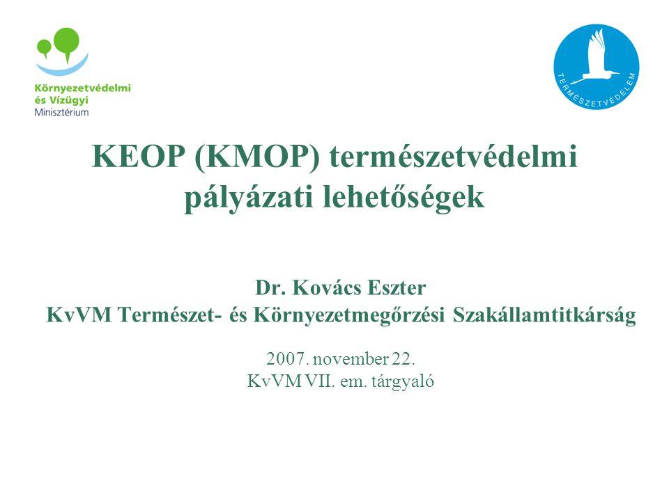 KEOP (KMOP) természetvédelmi pályázati lehetőségek Dr. Kovács Eszter KvVM Természet- és Környezetmegőrzési Szakállamtitkárság 2007. november 22. KvVM