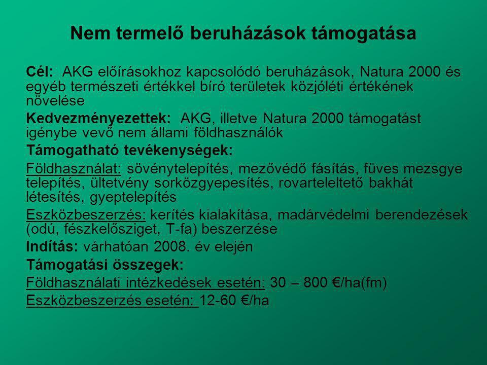 Nem termelő beruházások támogatása Cél: AKG előírásokhoz kapcsolódó beruházások, Natura 2000 és egyéb természeti értékkel bíró területek közjóléti értékének növelése Kedvezményezettek: AKG, illetve Natura 2000 támogatást igénybe vevő nem állami földhasználók Támogatható tevékenységek: Földhasználat: sövénytelepítés, mezővédő fásítás, füves mezsgye telepítés, ültetvény sorközgyepesítés, rovarteleltető bakhát létesítés, gyeptelepítés Eszközbeszerzés: kerítés kialakítása, madárvédelmi berendezések (odú, fészkelősziget, T-fa) beszerzése Indítás: várhatóan 2008.