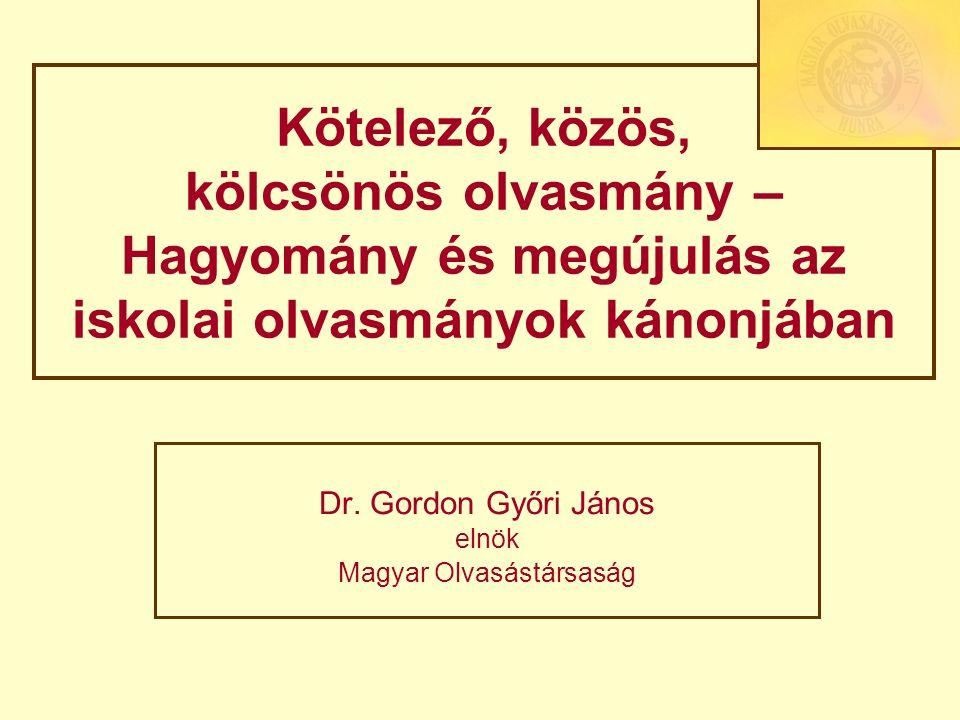 Kötelező, közös, kölcsönös olvasmány – Hagyomány és megújulás az iskolai olvasmányok kánonjában Dr. Gordon Győri János elnök Magyar Olvasástársaság