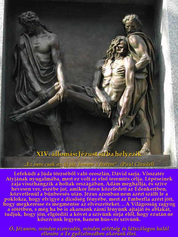 """XIV. állomás: Jézust sírba helyezik """"Ez nem csak az új sír, hanem a testem"""" (Paul Claudel) Lefeküdt a Júda törzséből való oroszlán, Dávid sarja. Vissz"""