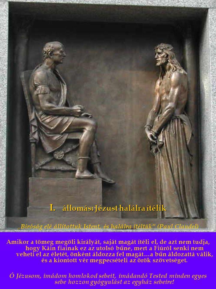 """I. állomás: Jézust halálra ítélik """" """" Bíróság elé állítottuk Istent, és halálra ítéltük"""" (Paul Claudel) Amikor a tömeg megöli királyát, saját magát ít"""