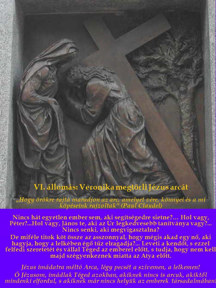 """VI. állomás: Veronika megtörli Jézus arcát """"Hogy örökre rajta maradjon az arc, amelyet vére, könnyei és a mi köpéseink rajzoltak"""" (Paul Claudel) Nincs"""
