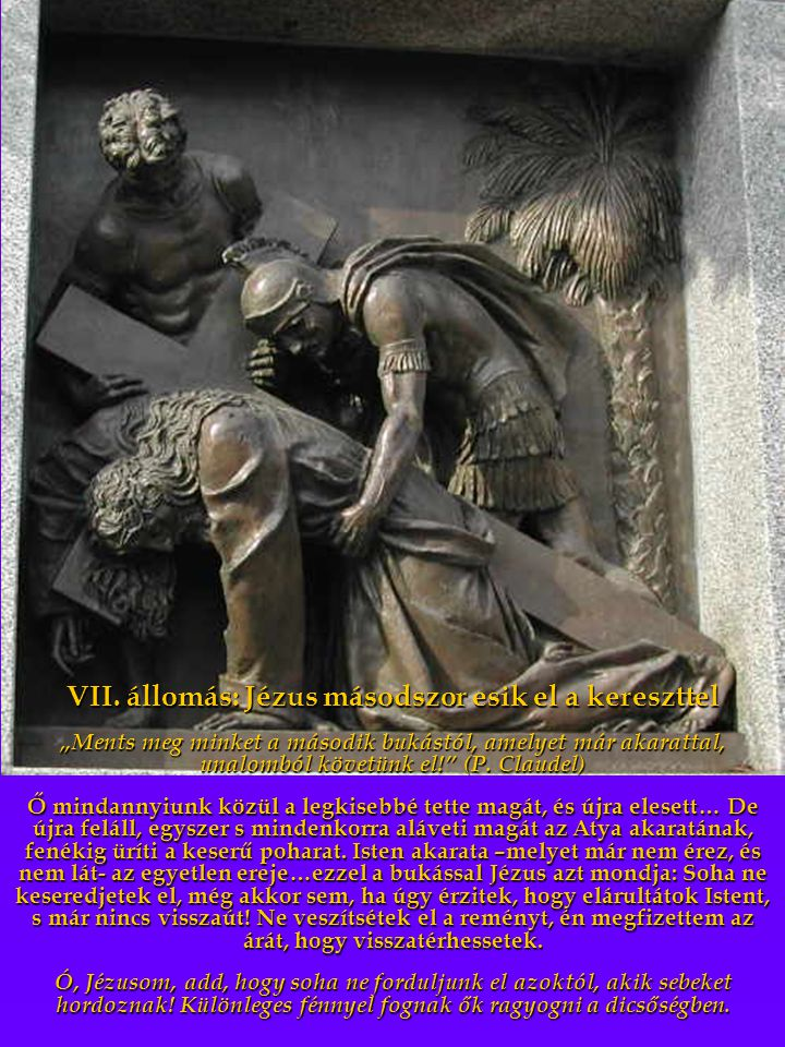 """VII. állomás: Jézus másodszor esik el a kereszttel """"Ments meg minket a második bukástól, amelyet már akarattal, unalomból követünk el!"""" (P. Claudel) Ő"""