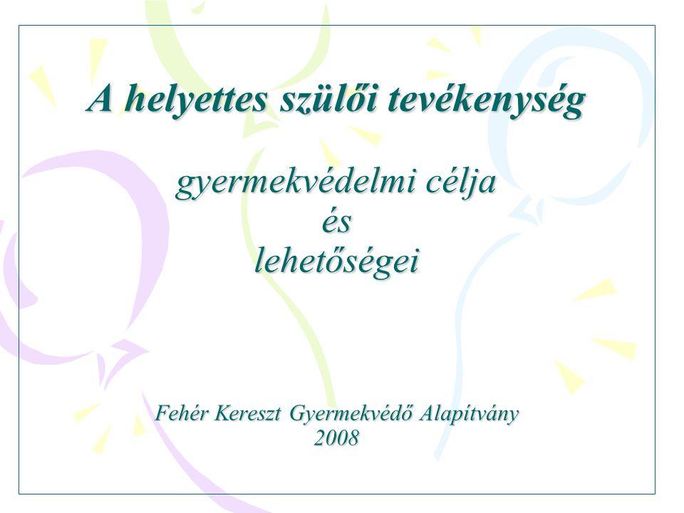 A helyettes szülői tevékenység gyermekvédelmi célja és lehetőségei Fehér Kereszt Gyermekvédő Alapítvány 2008 A helyettes szülői tevékenység gyermekvédelmi célja és lehetőségei Fehér Kereszt Gyermekvédő Alapítvány 2008