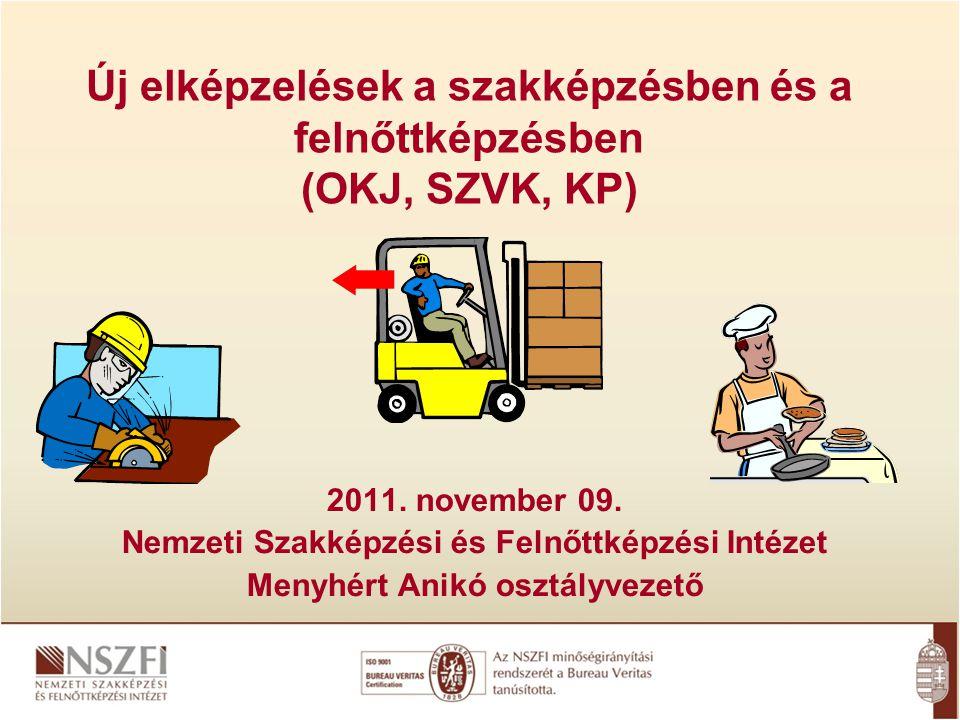 Új elképzelések a szakképzésben és a felnőttképzésben (OKJ, SZVK, KP) 2011. november 09. Nemzeti Szakképzési és Felnőttképzési Intézet Menyhért Anikó