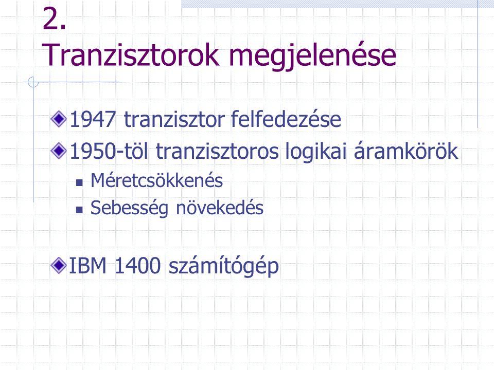 2. Tranzisztorok megjelenése 1947 tranzisztor felfedezése 1950-töl tranzisztoros logikai áramkörök Méretcsökkenés Sebesség növekedés IBM 1400 számítóg