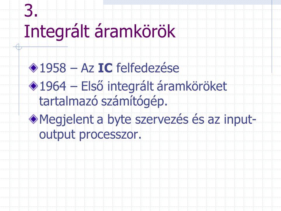 3. Integrált áramkörök 1958 – Az IC felfedezése 1964 – Első integrált áramköröket tartalmazó számítógép. Megjelent a byte szervezés és az input- outpu