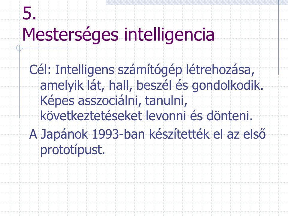 5. Mesterséges intelligencia Cél: Intelligens számítógép létrehozása, amelyik lát, hall, beszél és gondolkodik. Képes asszociálni, tanulni, következte