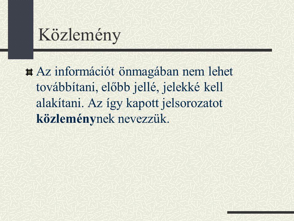 Közlemény Az információt önmagában nem lehet továbbítani, előbb jellé, jelekké kell alakítani. Az így kapott jelsorozatot közleménynek nevezzük.