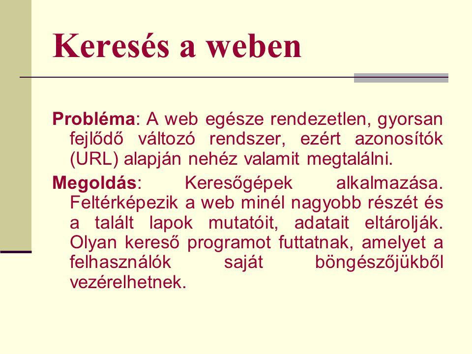 Keresés a weben Probléma: A web egésze rendezetlen, gyorsan fejlődő változó rendszer, ezért azonosítók (URL) alapján nehéz valamit megtalálni.