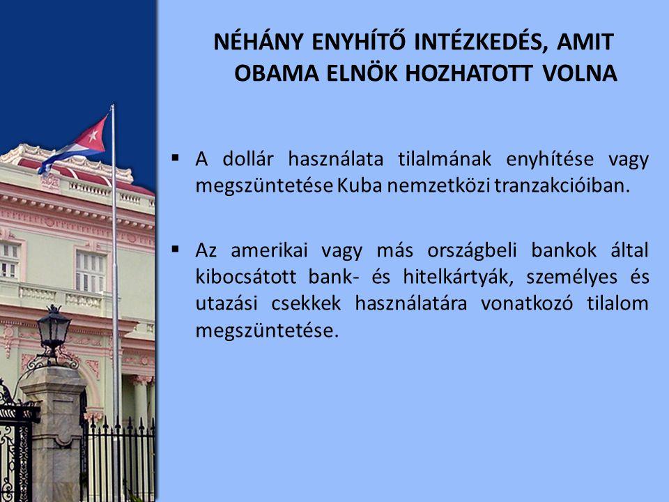 NÉHÁNY ENYHÍTŐ INTÉZKEDÉS, AMIT OBAMA ELNÖK HOZHATOTT VOLNA  A dollár használata tilalmának enyhítése vagy megszüntetése Kuba nemzetközi tranzakcióiban.