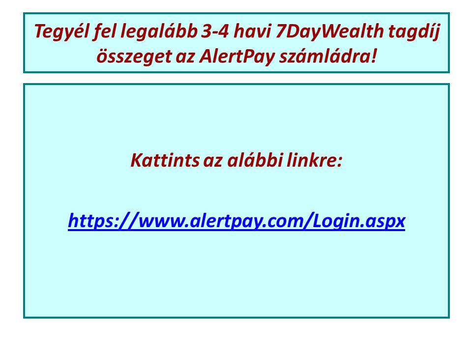 Tegyél fel legalább 3-4 havi 7DayWealth tagdíj összeget az AlertPay számládra.