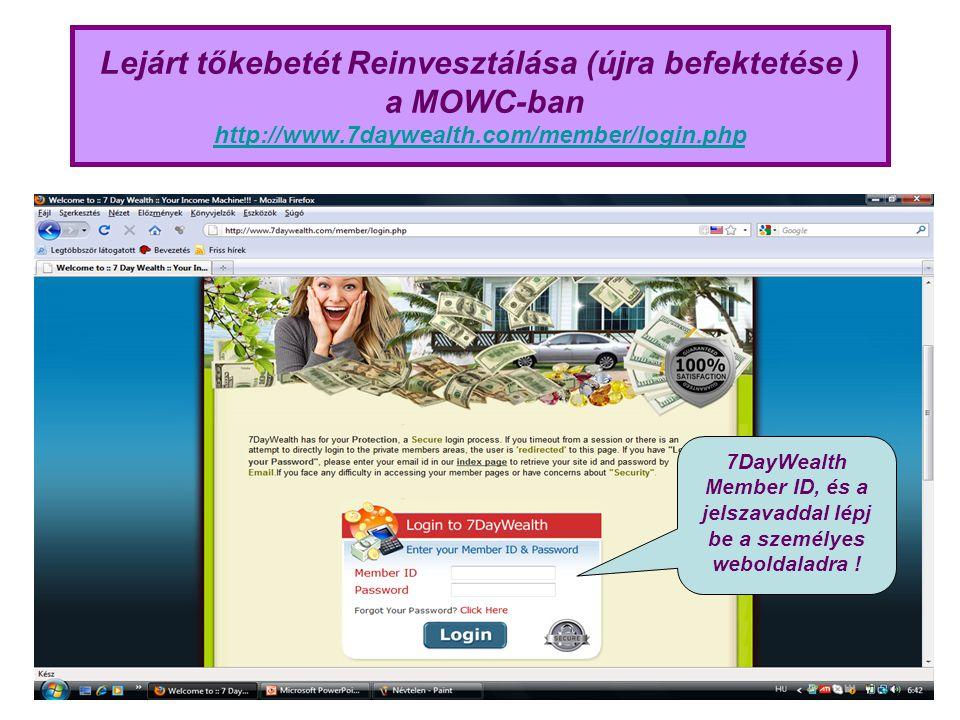Lejárt tőkebetét Reinvesztálása (újra befektetése ) a MOWC-ban http://www.7daywealth.com/member/login.php http://www.7daywealth.com/member/login.php 7DayWealth Member ID, és a jelszavaddal lépj be a személyes weboldaladra !