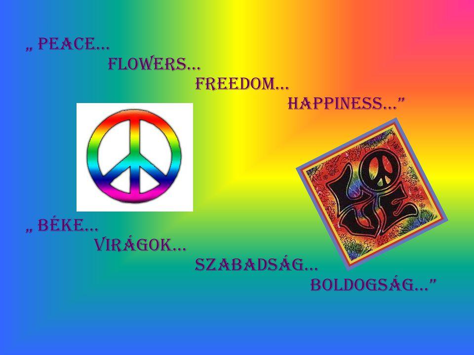 """"""" Peace… Flowers… Freedom… Happiness… """" Béke… Virágok… Szabadság… Boldogság…"""
