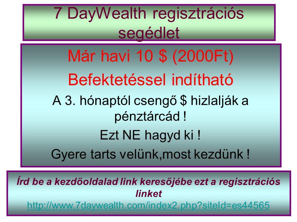 7 DayWealth regisztrációs segédlet Már havi 10 $ (2000Ft) Befektetéssel indítható A 3. hónaptól csengő $ hizlalják a pénztárcád ! Ezt NE hagyd ki ! Gy