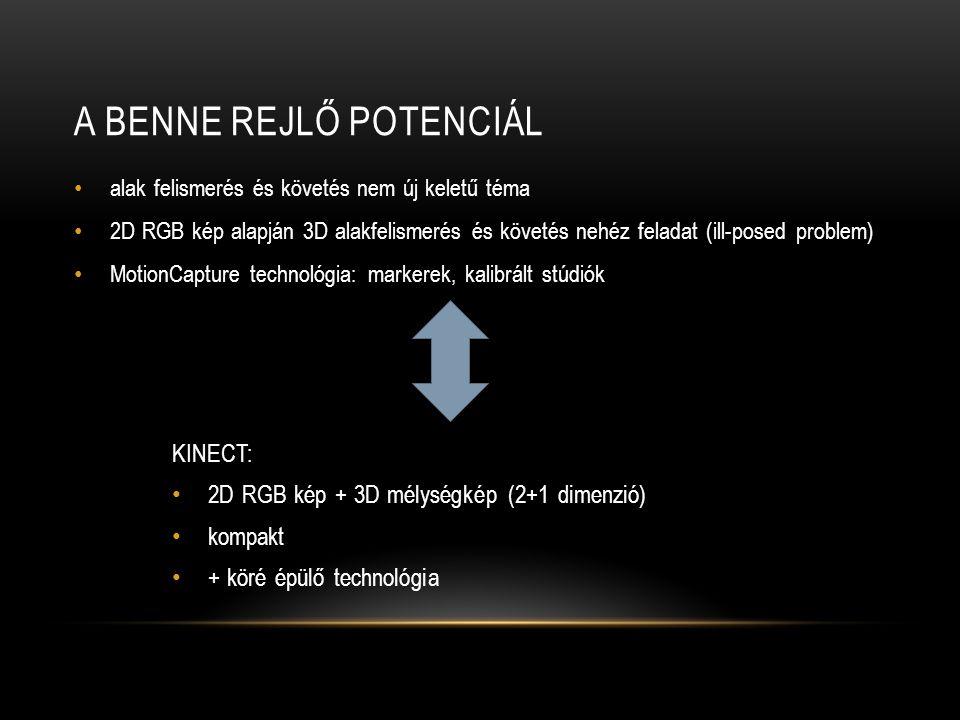 A BENNE REJLŐ POTENCIÁL alak felismerés és követés nem új keletű téma 2D RGB kép alapján 3D alakfelismerés és követés nehéz feladat (ill-posed problem) MotionCapture technológia: markerek, kalibrált stúdiók KINECT: 2D RGB kép + 3D mélységkép (2+1 dimenzió) kompakt + köré épülő technológia
