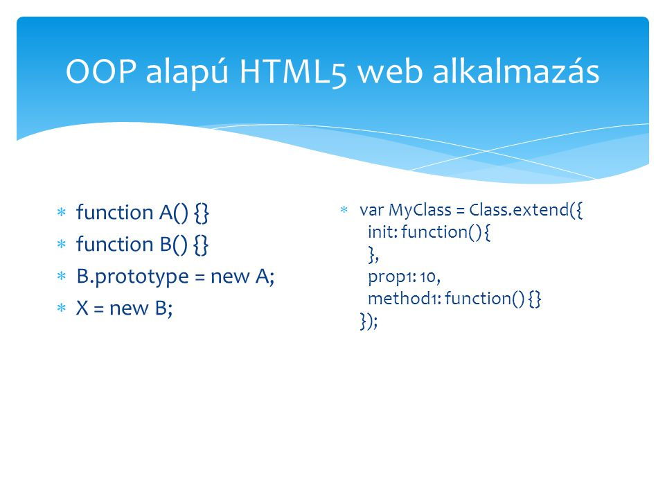 OOP alapú HTML5 web alkalmazás  function A() {}  function B() {}  B.prototype = new A;  X = new B;  var MyClass = Class.extend({ init: function() { }, prop1: 10, method1: function() {} });