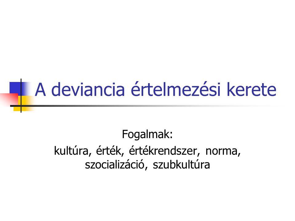 A deviancia értelmezési kerete Fogalmak: kultúra, érték, értékrendszer, norma, szocializáció, szubkultúra