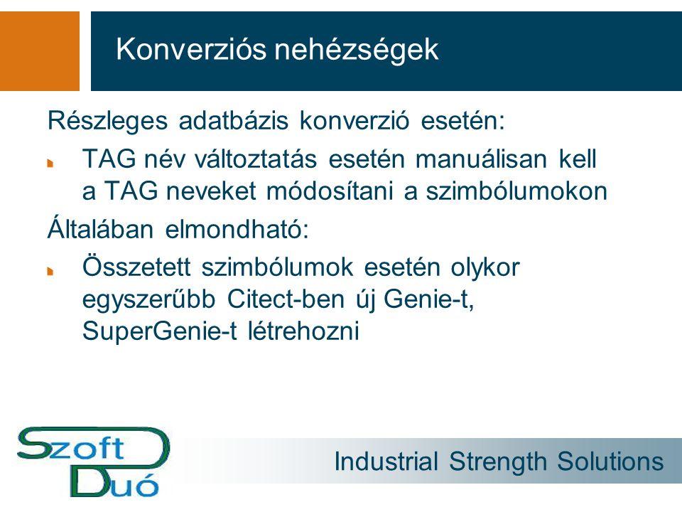 Industrial Strength Solutions Részleges adatbázis konverzió esetén: TAG név változtatás esetén manuálisan kell a TAG neveket módosítani a szimbólumokon Általában elmondható: Összetett szimbólumok esetén olykor egyszerűbb Citect-ben új Genie-t, SuperGenie-t létrehozni Konverziós nehézségek
