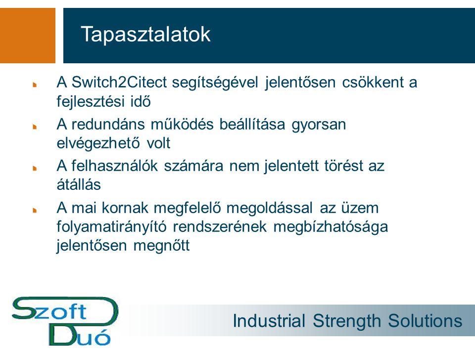 Industrial Strength Solutions A Switch2Citect segítségével jelentősen csökkent a fejlesztési idő A redundáns működés beállítása gyorsan elvégezhető volt A felhasználók számára nem jelentett törést az átállás A mai kornak megfelelő megoldással az üzem folyamatirányító rendszerének megbízhatósága jelentősen megnőtt Tapasztalatok