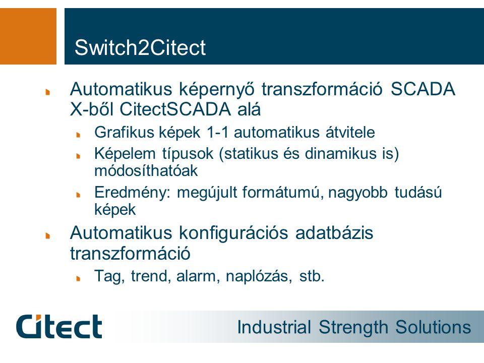 Industrial Strength Solutions Switch2Citect Automatikus képernyő transzformáció SCADA X-ből CitectSCADA alá Grafikus képek 1-1 automatikus átvitele Képelem típusok (statikus és dinamikus is) módosíthatóak Eredmény: megújult formátumú, nagyobb tudású képek Automatikus konfigurációs adatbázis transzformáció Tag, trend, alarm, naplózás, stb.