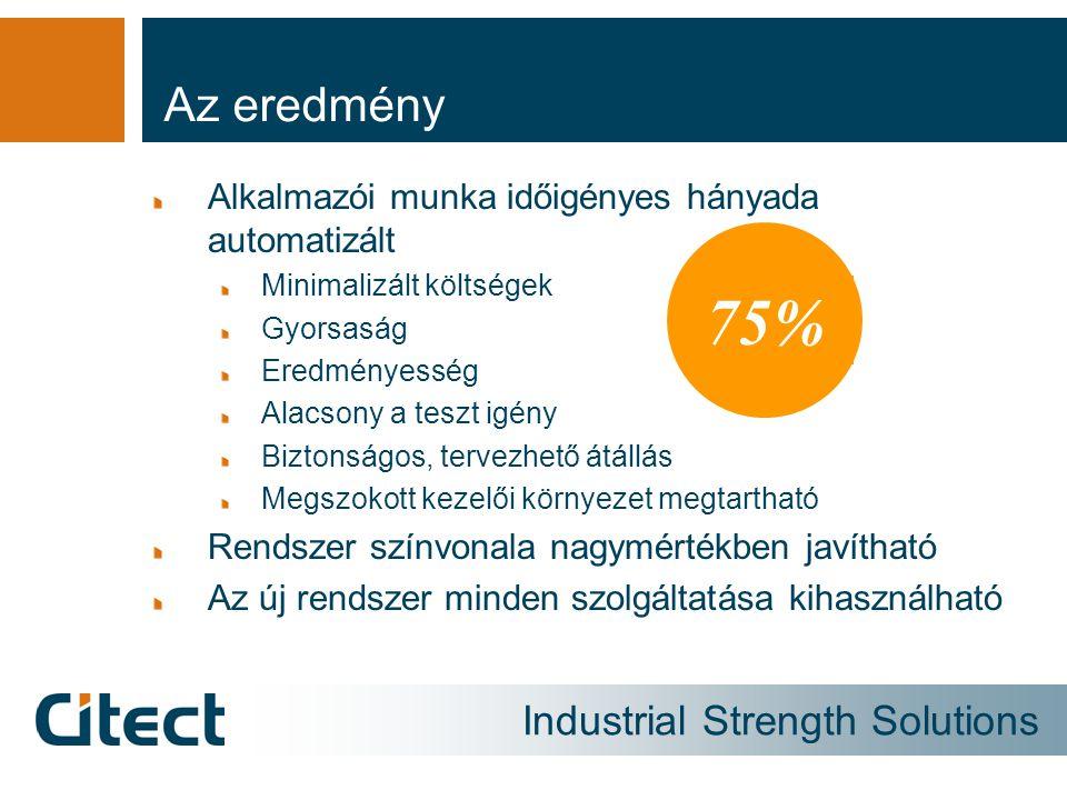Industrial Strength Solutions Az eredmény Alkalmazói munka időigényes hányada automatizált Minimalizált költségek Gyorsaság Eredményesség Alacsony a teszt igény Biztonságos, tervezhető átállás Megszokott kezelői környezet megtartható Rendszer színvonala nagymértékben javítható Az új rendszer minden szolgáltatása kihasználható 75%