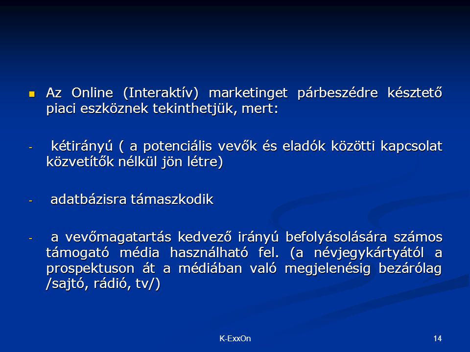 Az Online (Interaktív) marketinget párbeszédre késztető piaci eszköznek tekinthetjük, mert: Az Online (Interaktív) marketinget párbeszédre késztető piaci eszköznek tekinthetjük, mert: - kétirányú ( a potenciális vevők és eladók közötti kapcsolat közvetítők nélkül jön létre) - adatbázisra támaszkodik - a vevőmagatartás kedvező irányú befolyásolására számos támogató média használható fel.