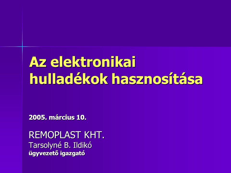 Az elektronikai hulladékok hasznosítása 2005. március 10. REMOPLAST KHT. Tarsolyné B. Ildikó ügyvezető igazgató