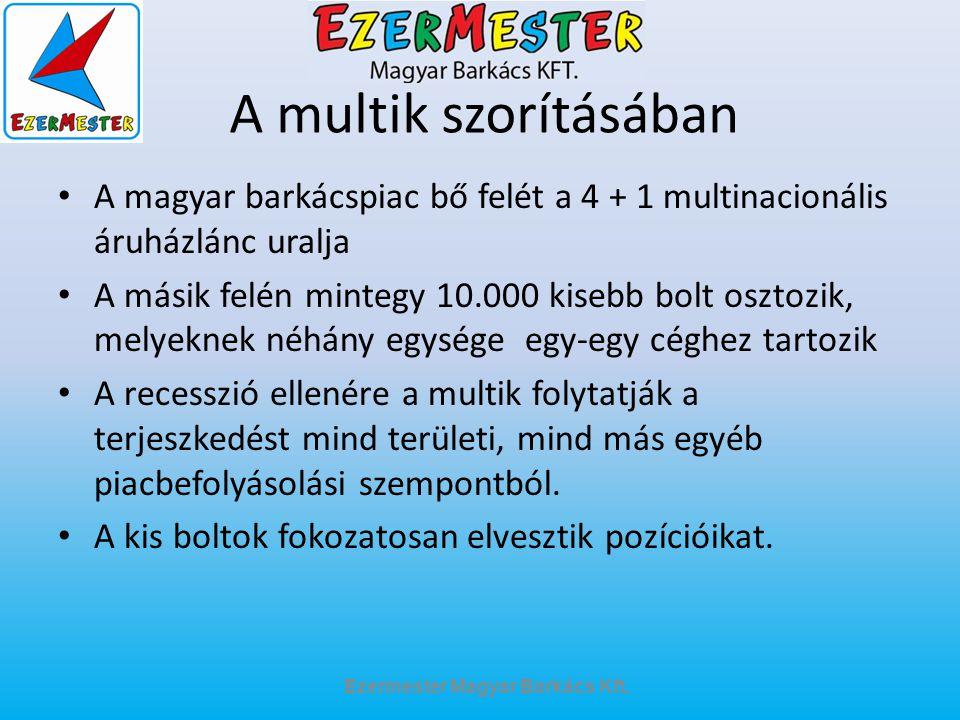 A multik szorításában A magyar barkácspiac bő felét a 4 + 1 multinacionális áruházlánc uralja A másik felén mintegy 10.000 kisebb bolt osztozik, melye