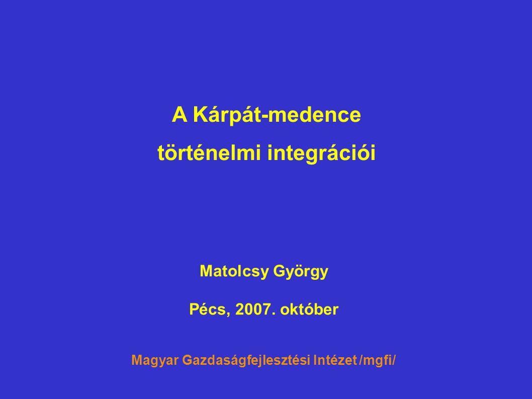 A Kárpát-medence történelmi integrációi Matolcsy György Pécs, 2007. október Magyar Gazdaságfejlesztési Intézet /mgfi/