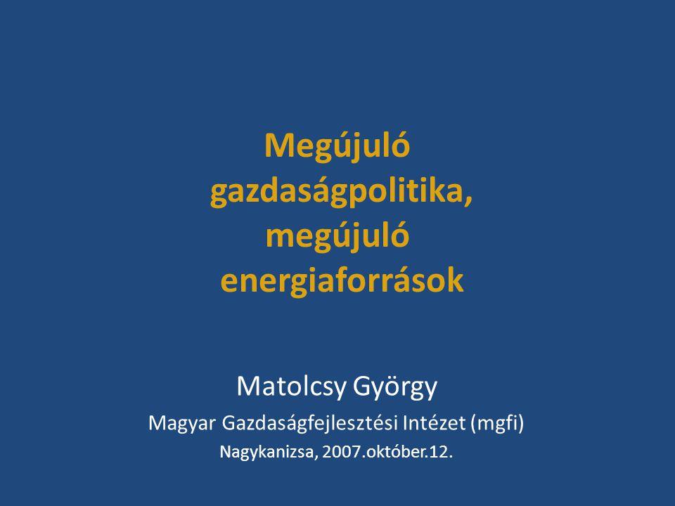 Megújuló gazdaságpolitika, megújuló energiaforrások Matolcsy György Magyar Gazdaságfejlesztési Intézet (mgfi) Nagykanizsa, 2007.október.12.