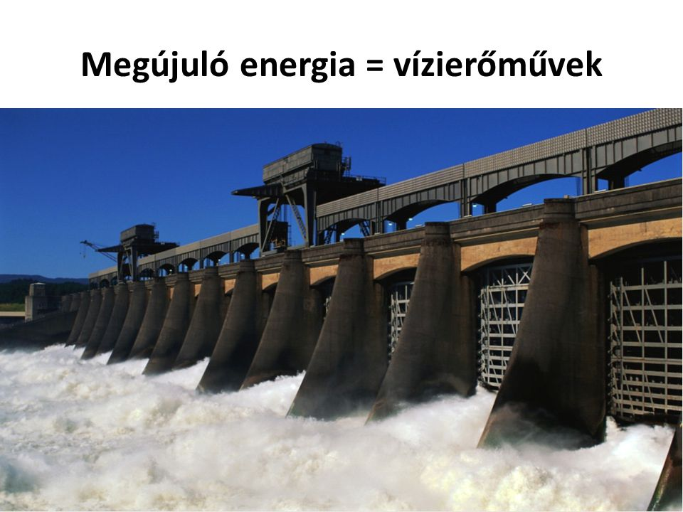 Megújuló energia = vízierőművek