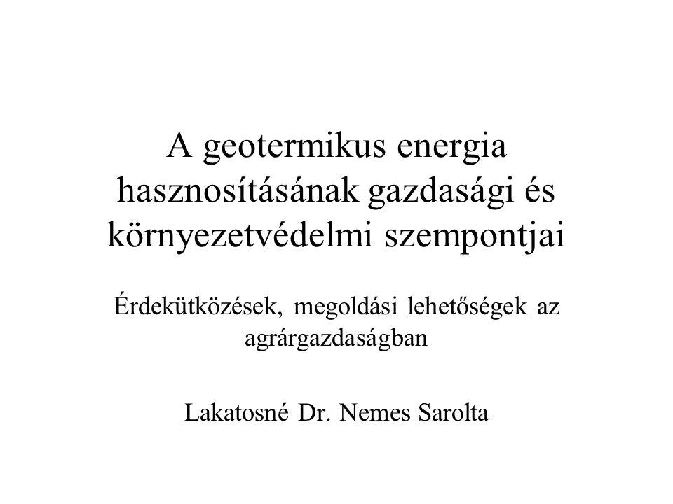 A geotermikus energia hasznosításának gazdasági és környezetvédelmi szempontjai Érdekütközések, megoldási lehetőségek az agrárgazdaságban Lakatosné Dr.