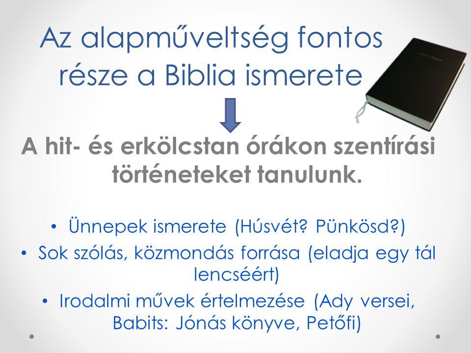Az alapműveltség fontos része a Biblia ismerete A hit- és erkölcstan órákon szentírási történeteket tanulunk. Ünnepek ismerete (Húsvét? Pünkösd?) Sok