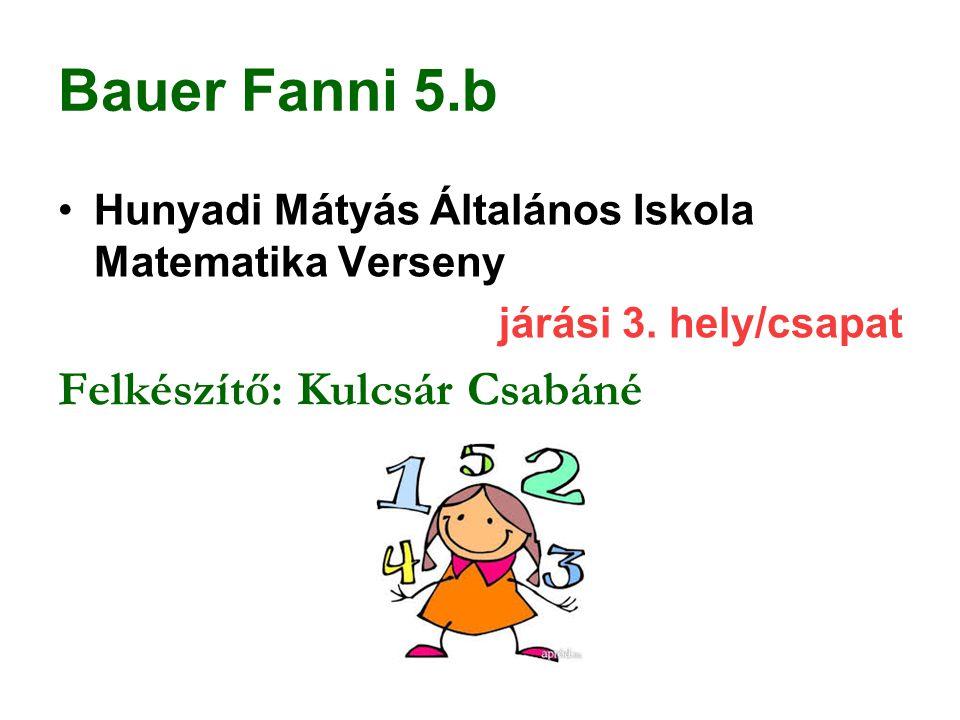 Bauer Fanni 5.b Hunyadi Mátyás Általános Iskola Matematika Verseny járási 3. hely/csapat Felkészítő: Kulcsár Csabáné