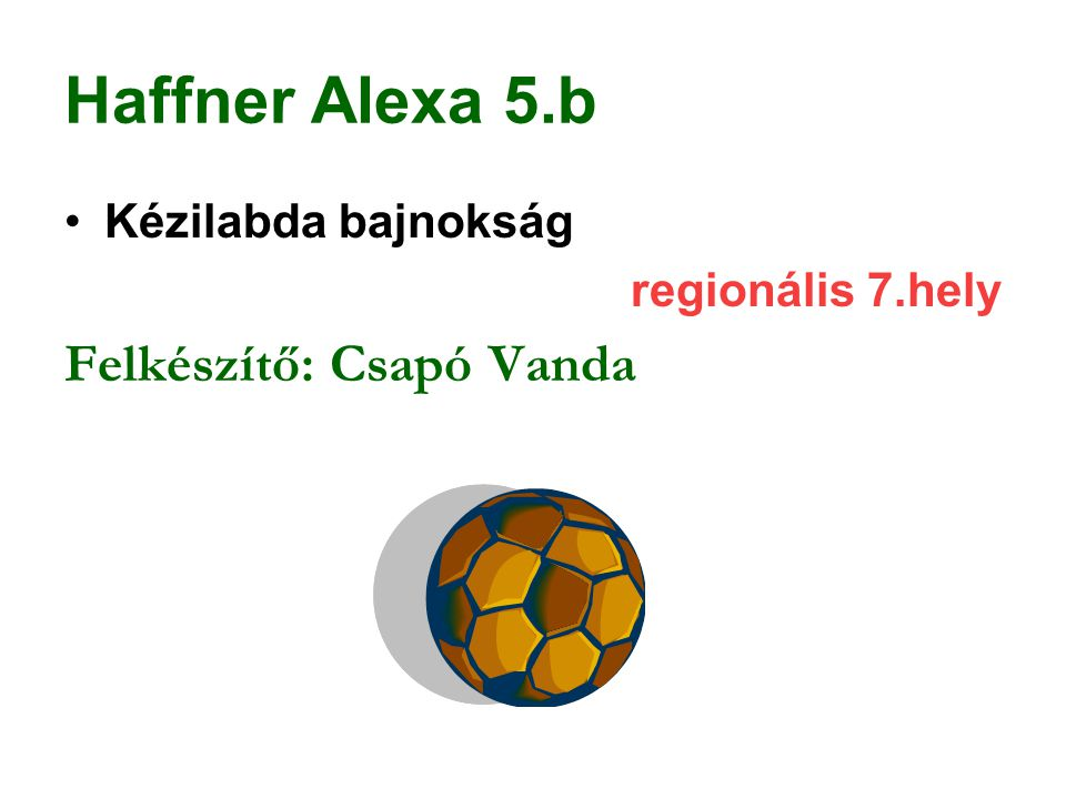 Haffner Alexa 5.b Kézilabda bajnokság regionális 7.hely Felkészítő: Csapó Vanda