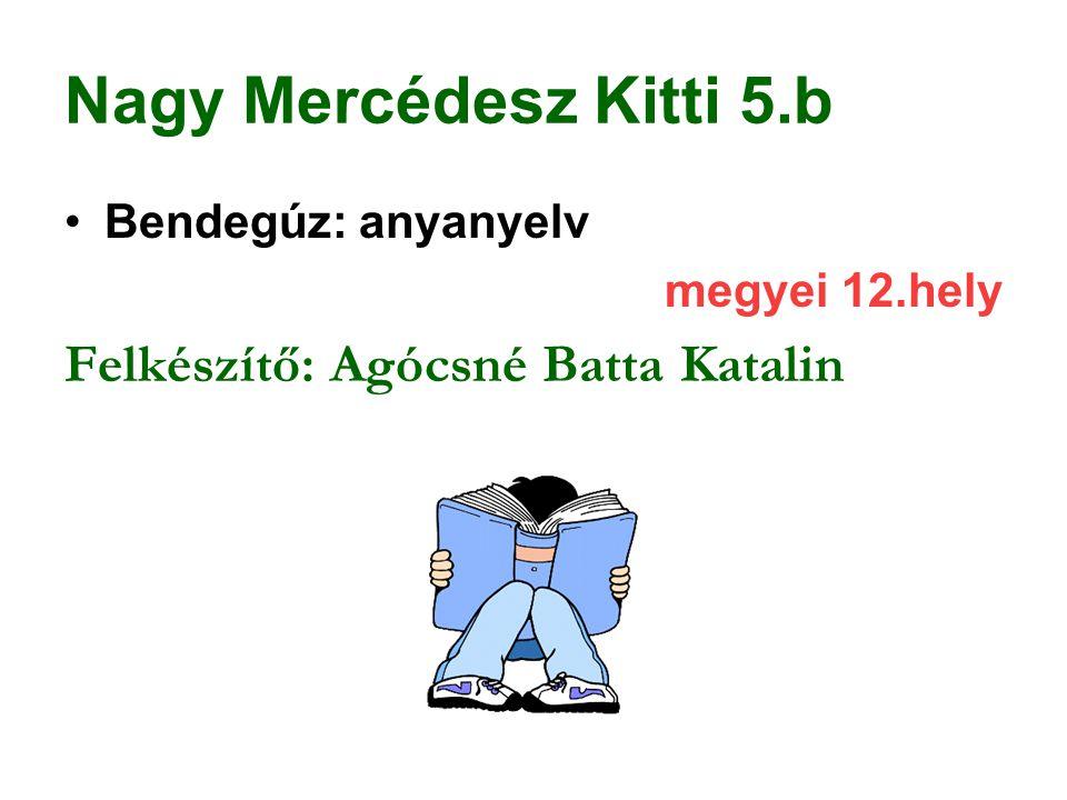 Nagy Mercédesz Kitti 5.b Bendegúz: anyanyelv megyei 12.hely Felkészítő: Agócsné Batta Katalin