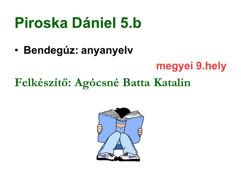 Piroska Dániel 5.b Bendegúz: anyanyelv megyei 9.hely Felkészítő: Agócsné Batta Katalin