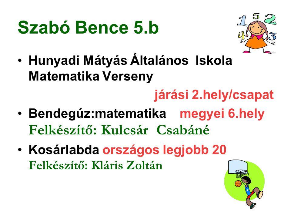 Szabó Bence 5.b Hunyadi Mátyás Általános Iskola Matematika Verseny járási 2.hely/csapat Bendegúz:matematika megyei 6.hely Felkészítő: Kulcsár Csabáné
