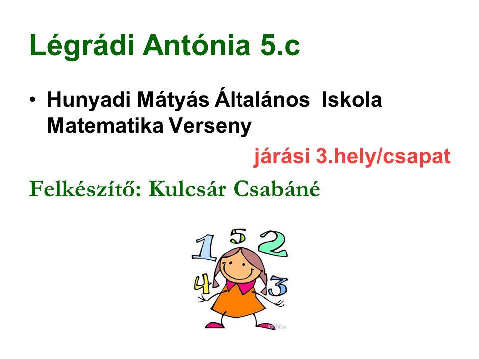 Légrádi Antónia 5.c Hunyadi Mátyás Általános Iskola Matematika Verseny járási 3.hely/csapat Felkészítő: Kulcsár Csabáné