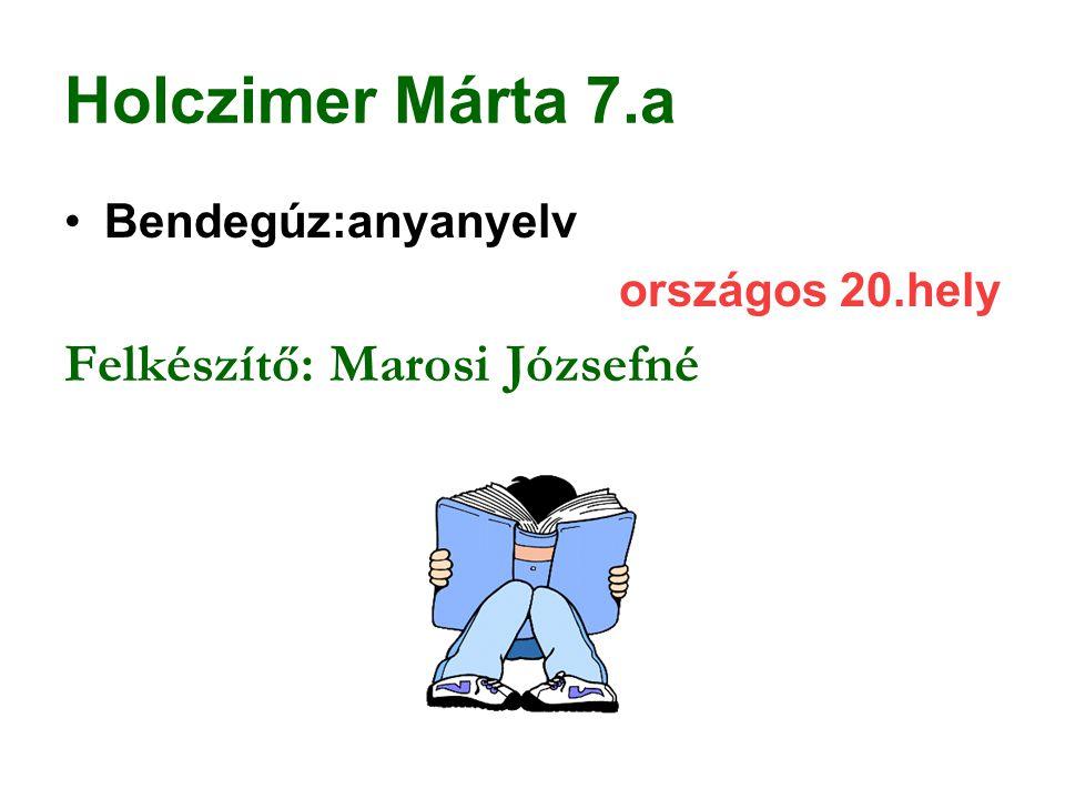 Holczimer Márta 7.a Bendegúz:anyanyelv országos 20.hely Felkészítő: Marosi Józsefné