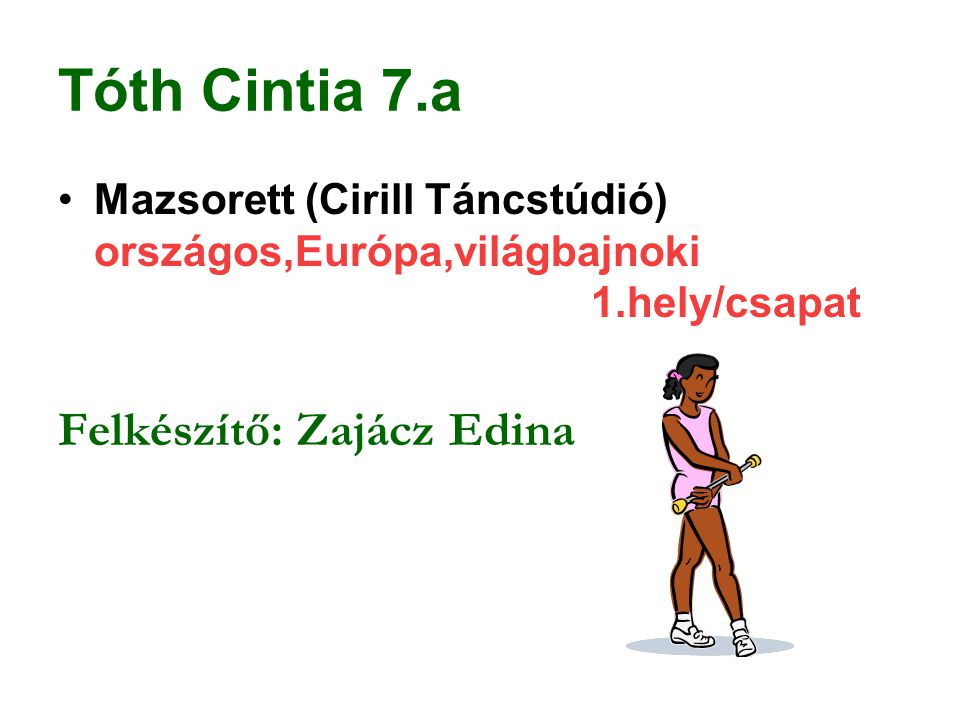 Tóth Cintia 7.a Mazsorett (Cirill Táncstúdió) országos,Európa,világbajnoki 1.hely/csapat Felkészítő: Zajácz Edina