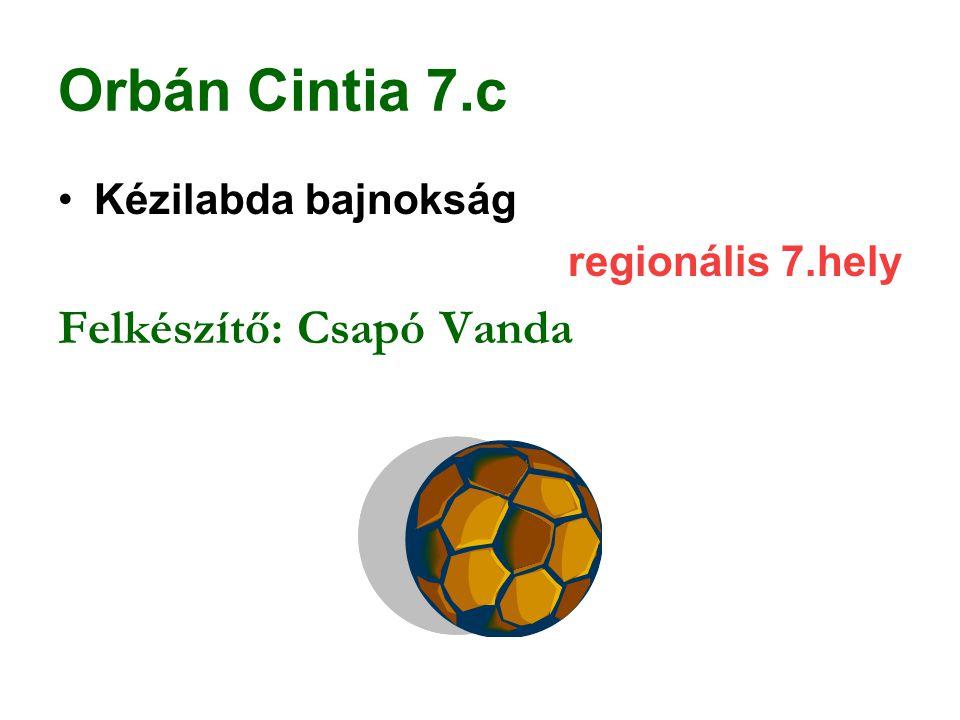 Orbán Cintia 7.c Kézilabda bajnokság regionális 7.hely Felkészítő: Csapó Vanda
